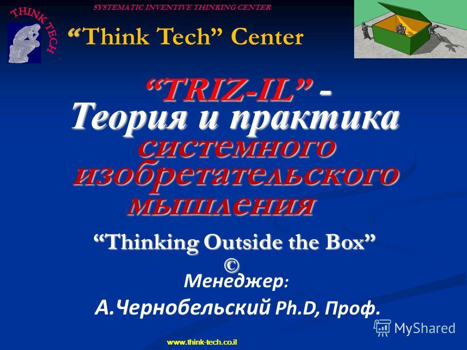 SYSTEMATIC INVENTIVE THINKING CENTER www.think-tech.co.il Менеджер : А.Чернобельский Ph.D, Проф. TRIZ-IL - Теория и практика системного изобретательского мышления Thinking Outside the Box © Think Tech Center