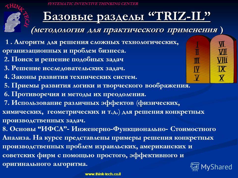 SYSTEMATIC INVENTIVE THINKING CENTER www.think-tech.co.il Базовые разделы TRIZ-IL (методология для практического применения ) (методология для практического применения ) 1 1. Алгоритм для решения сложных технологических, организационных и проблем биз