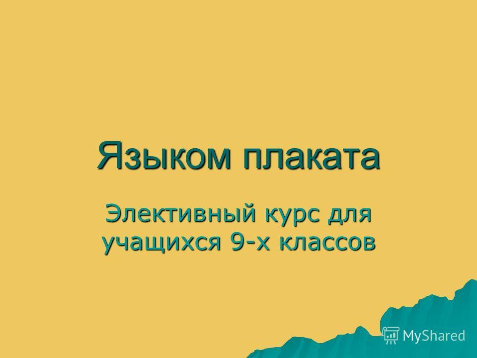 Языком плаката Элективный курс для учащихся 9-х классов
