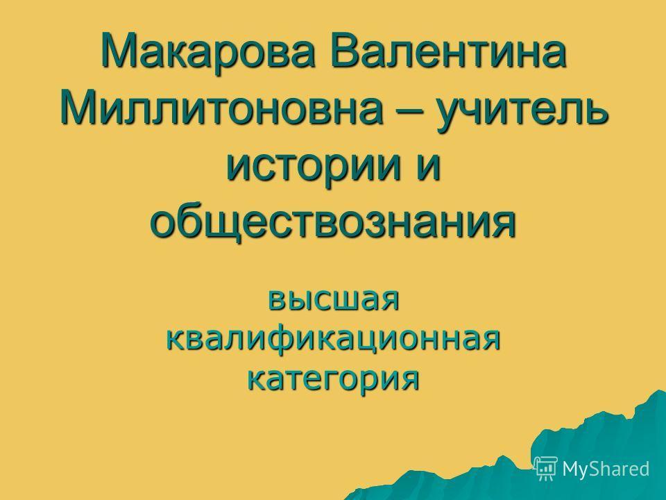Макарова Валентина Миллитоновна – учитель истории и обществознания высшая квалификационная категория