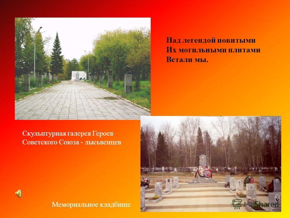 Над легендой повитыми Их могильными плитами Встали мы. Скульптурная галерея Героев Советского Союза - лысьвенцев Мемориальное кладбище