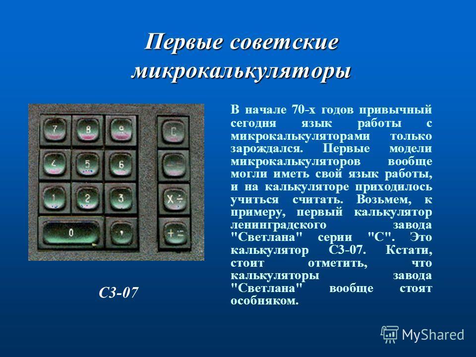 Первые советские микрокалькуляторы С3-07. В начале 70-х годов привычный сегодня язык работы с микрокалькуляторами только зарождался. Первые модели микрокалькуляторов вообще могли иметь свой язык работы, и на калькуляторе приходилось учиться считать.