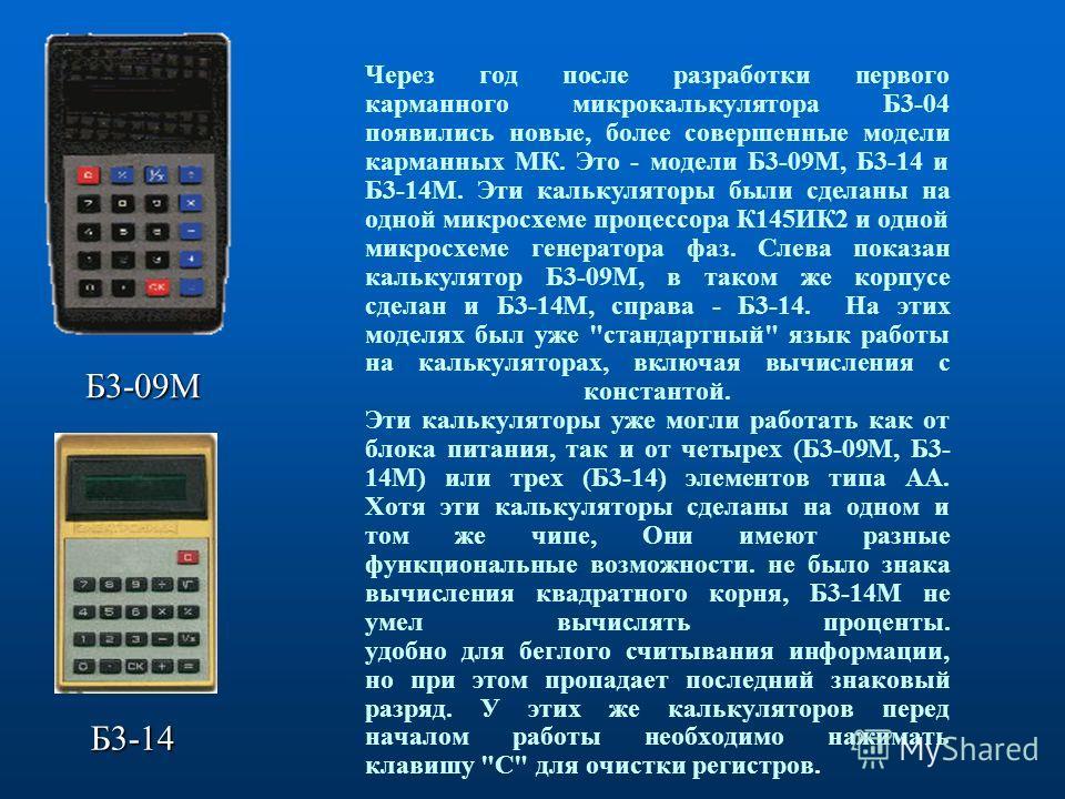 Через год после разработки первого карманного микрокалькулятора Б3-04 появились новые, более совершенные модели карманных МК. Это - модели Б3-09М, Б3-14 и Б3-14М. Эти калькуляторы были сделаны на одной микросхеме процессора К145ИК2 и одной микросхеме