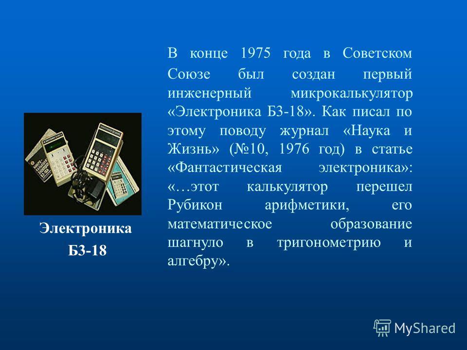 В конце 1975 года в Советском Союзе был создан первый инженерный микрокалькулятор «Электроника Б3-18». Как писал по этому поводу журнал «Наука и Жизнь» (10, 1976 год) в статье «Фантастическая электроника»: «…этот калькулятор перешел Рубикон арифметик