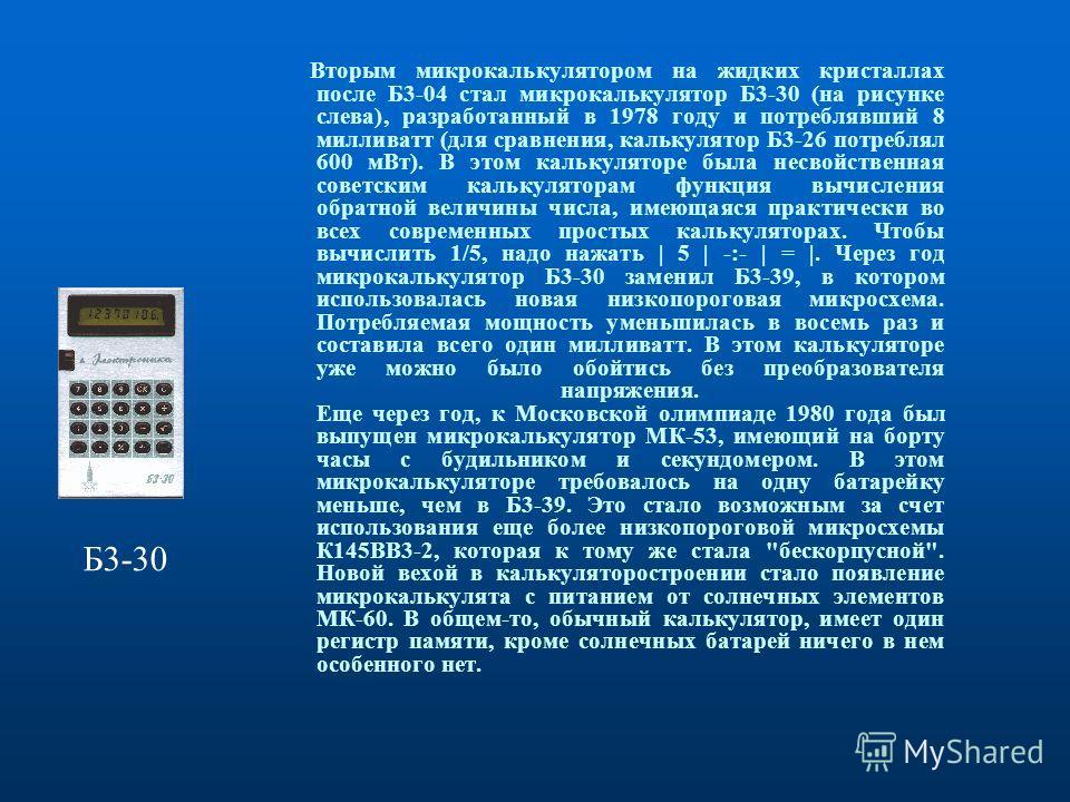 Вторым микрокалькулятором на жидких кристаллах после Б3-04 стал микрокалькулятор Б3-30 (на рисунке слева), разработанный в 1978 году и потреблявший 8 милливатт (для сравнения, калькулятор Б3-26 потреблял 600 мВт). В этом калькуляторе была несвойствен