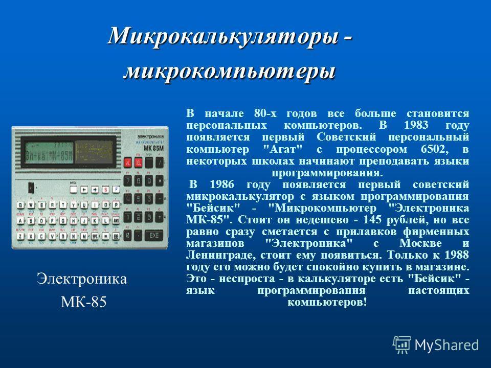 Микрокалькуляторы - микрокомпьютеры В начале 80-х годов все больше становится персональных компьютеров. В 1983 году появляется первый Советский персональный компьютер