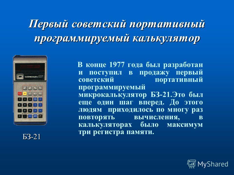 Первый советский портативный программируемый калькулятор В конце 1977 года был разработан и поступил в продажу первый советский портативный программируемый микрокалькулятор БЗ-21.Это был еще один шаг вперед. До этого людям приходилось по многу раз по