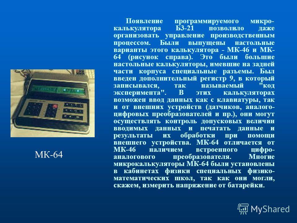 Появление программируемого микро- калькулятора Б3-21 позволило даже организовать управление производственным процессом. Были выпущены настольные варианты этого калькулятора - МК-46 и МК- 64 (рисунок справа). Это были большие настольные калькуляторы,