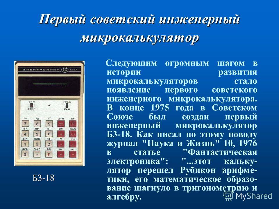 Первый советский инженерный микрокалькулятор Следующим огромным шагом в истории развития микрокалькуляторов стало появление первого советского инженерного микрокалькулятора. В конце 1975 года в Советском Союзе был создан первый инженерный микрокальку
