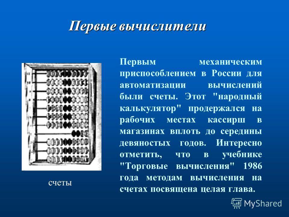 Первые вычислители Первым механическим приспособлением в России для автоматизации вычислений были счеты. Этот