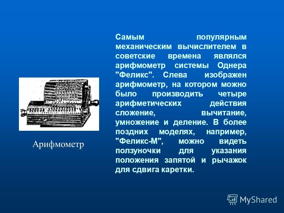 Самым популярным механическим вычислителем в советские времена являлся арифмометр системы Однера