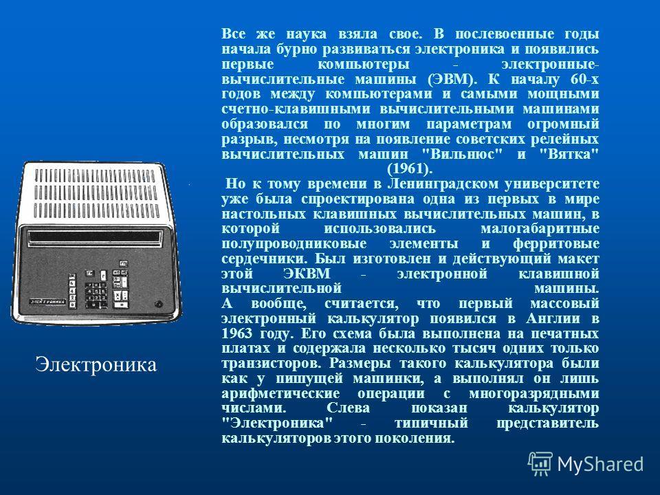 Все же наука взяла свое. В послевоенные годы начала бурно развиваться электроника и появились первые компьютеры - электронные- вычислительные машины (ЭВМ). К началу 60-х годов между компьютерами и самыми мощными счетно-клавишными вычислительными маши