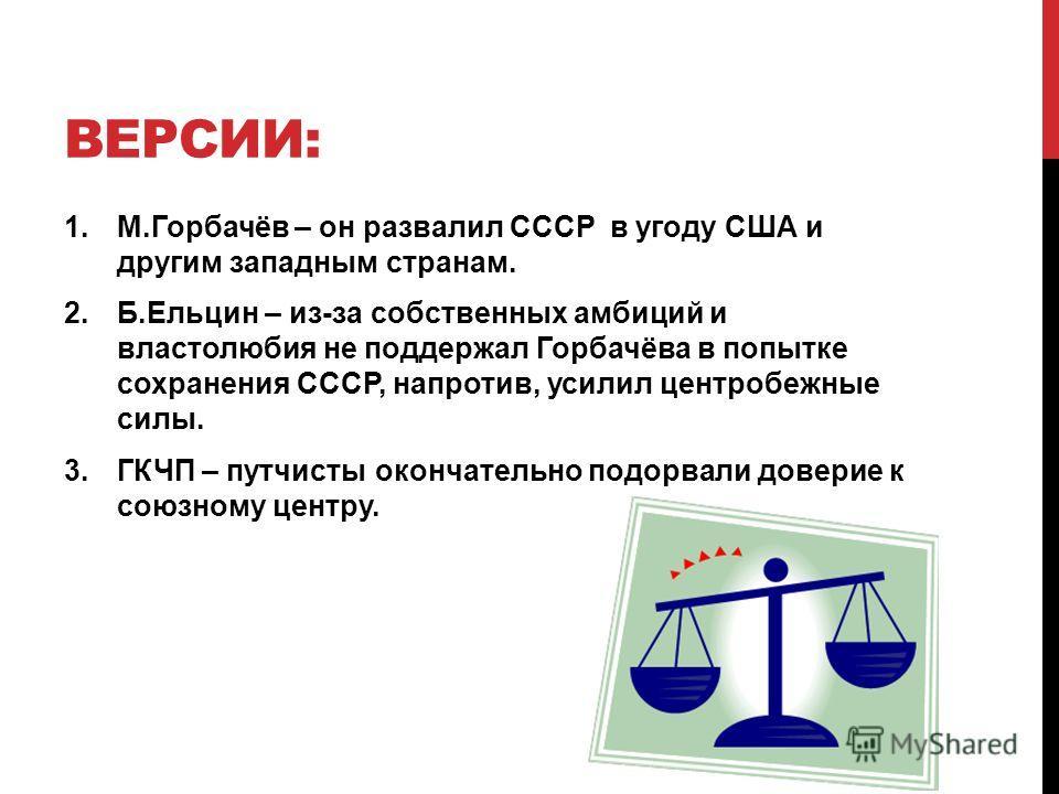 ВЕРСИИ: 1.М.Горбачёв – он развалил СССР в угоду США и другим западным странам. 2.Б.Ельцин – из-за собственных амбиций и властолюбия не поддержал Горбачёва в попытке сохранения СССР, напротив, усилил центробежные силы. 3.ГКЧП – путчисты окончательно п