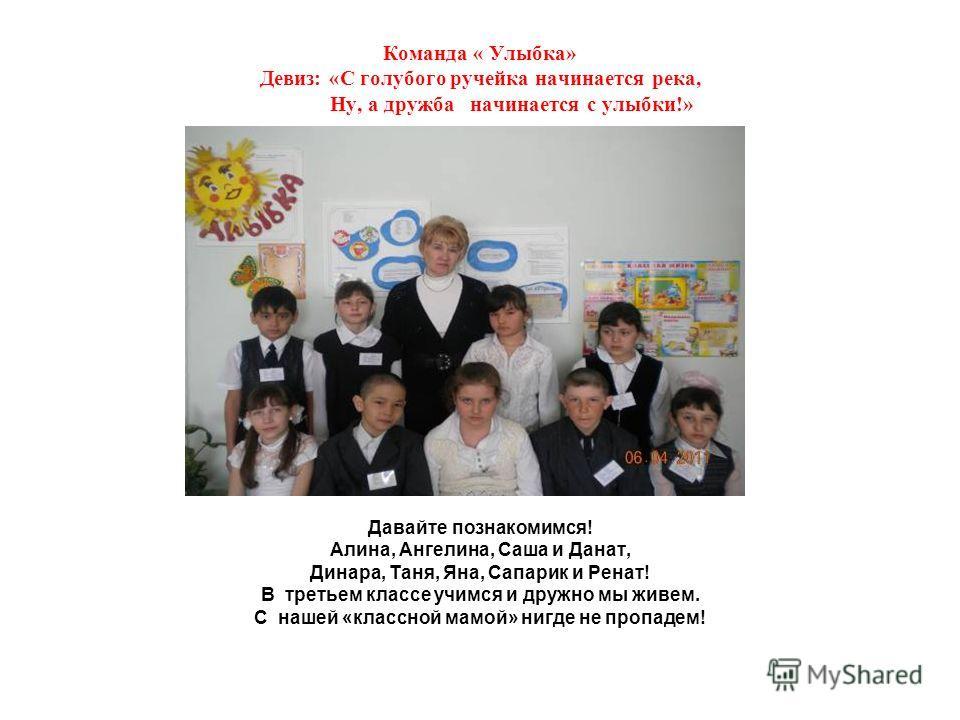 Команда « Улыбка» Девиз: «С голубого ручейка начинается река, Ну, а дружба начинается с улыбки!» Давайте познакомимся! Алина, Ангелина, Саша и Данат, Динара, Таня, Яна, Сапарик и Ренат! В третьем классе учимся и дружно мы живем. С нашей «классной мам