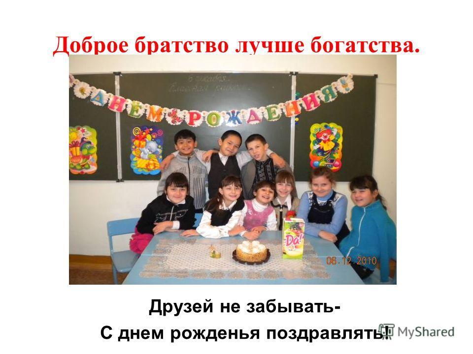 Доброе братство лучше богатства. Друзей не забывать- С днем рожденья поздравлять!