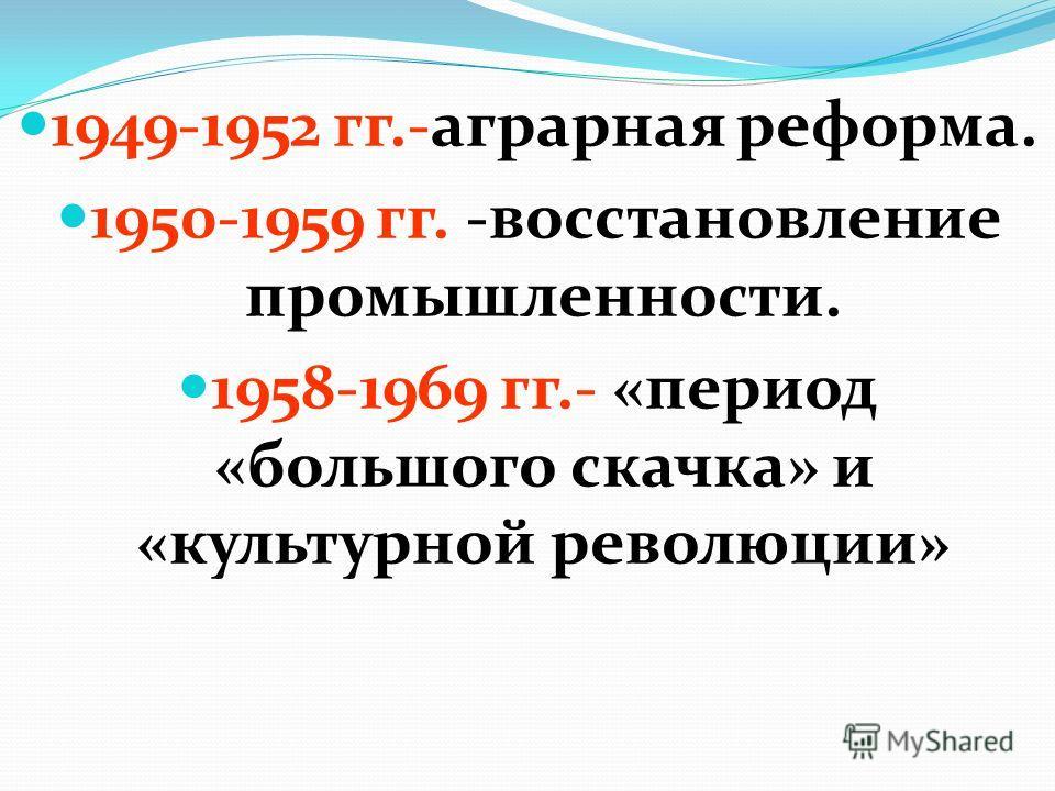 1949-1952 гг.-аграрная реформа. 1950-1959 гг. -восстановление промышленности. 1958-1969 гг.- «период «большого скачка» и «культурной революции»