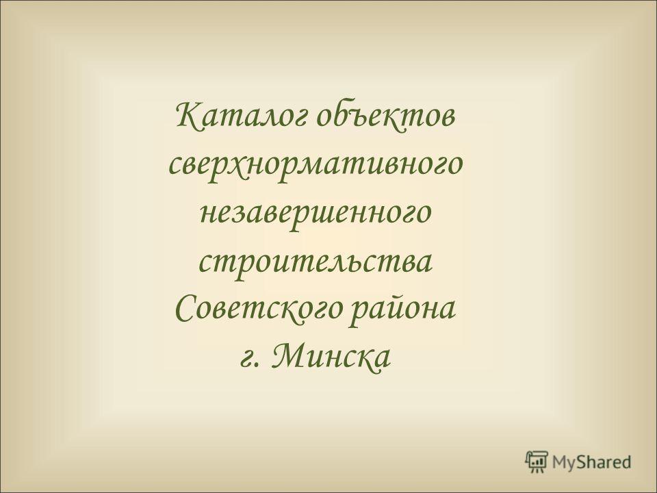 Каталог объектов сверхнормативного незавершенного строительства Советского района г. Минска