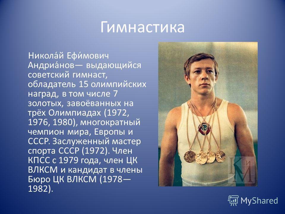 Гимнастика Никола́й Ефи́мович Андриа́нов выдающийся советский гимнаст, обладатель 15 олимпийских наград, в том числе 7 золотых, завоёванных на трёх Олимпиадах (1972, 1976, 1980), многократный чемпион мира, Европы и СССР. Заслуженный мастер спорта ССС
