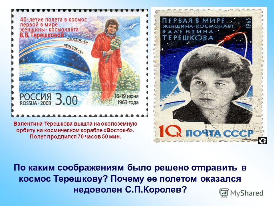 Валентина Терешкова вышла на околоземную орбиту на космическом корабле «Восток-6». Полет продлился 70 часов 50 мин. По каким соображениям было решено отправить в космос Терешкову? Почему ее полетом оказался недоволен С.П.Королев?