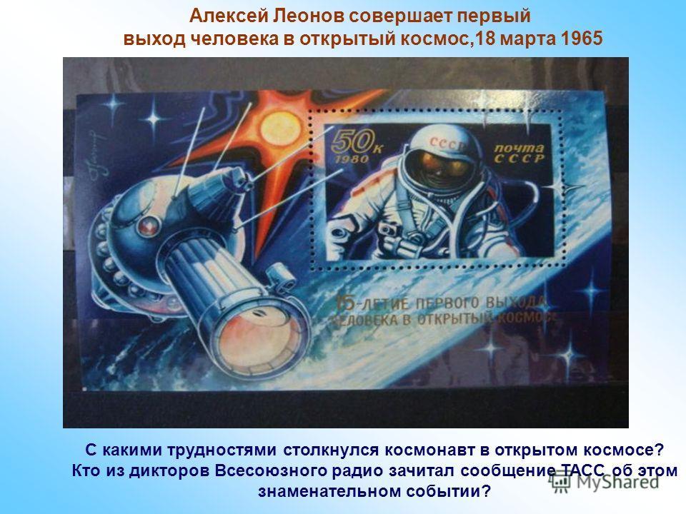 Алексей Леонов совершает первый выход человека в открытый космос,18 марта 1965 С какими трудностями столкнулся космонавт в открытом космосе? Кто из дикторов Всесоюзного радио зачитал сообщение ТАСС об этом знаменательном событии?