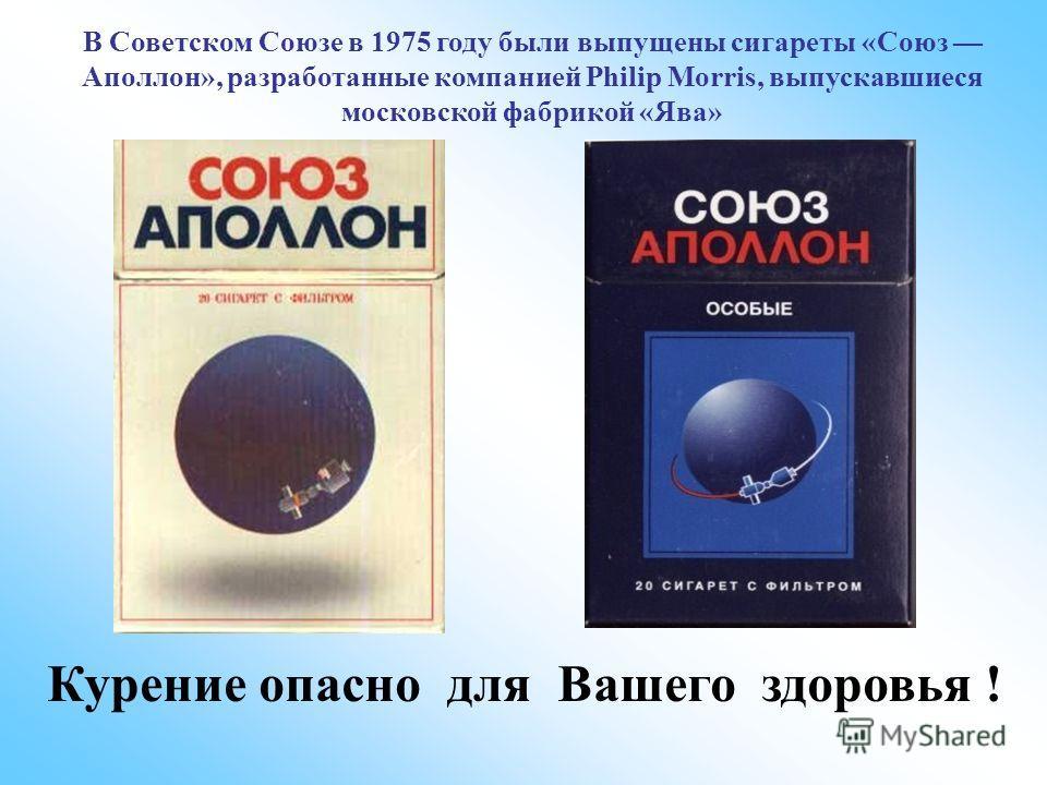 В Советском Союзе в 1975 году были выпущены сигареты «Союз Аполлон», разработанные компанией Philip Morris, выпускавшиеся московской фабрикой «Ява» Курение опасно для Вашего здоровья !