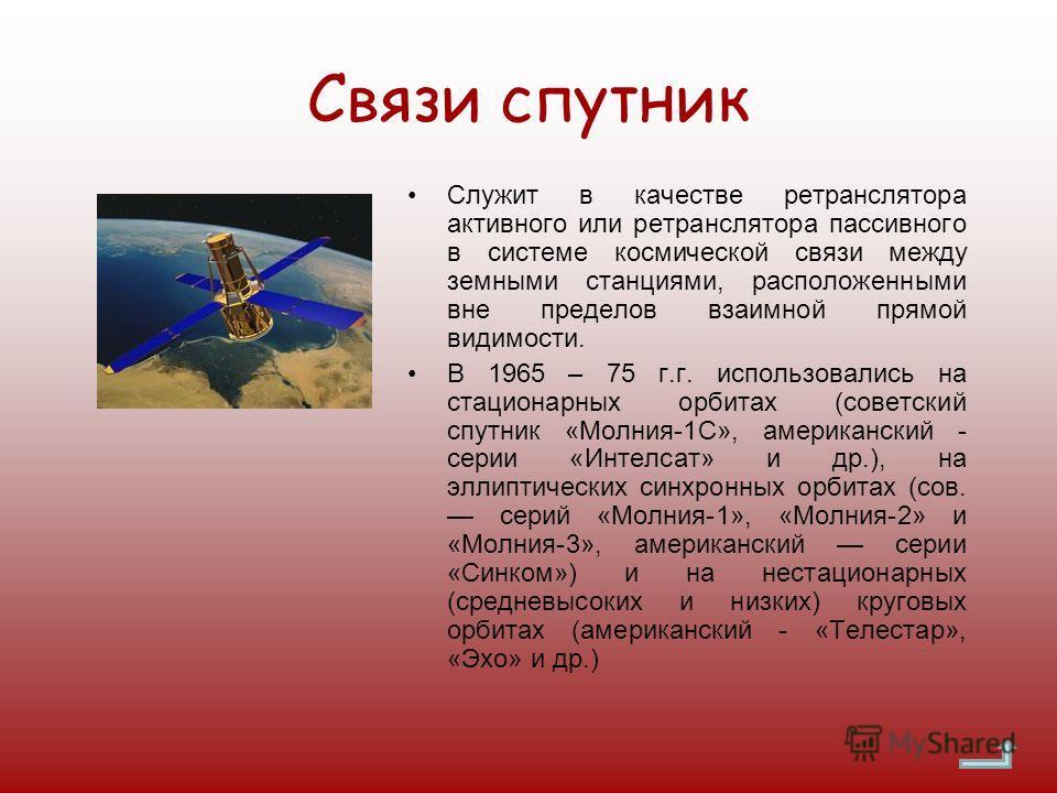 Связи спутник Служит в качестве ретранслятора активного или ретранслятора пассивного в системе космической связи между земными станциями, расположенными вне пределов взаимной прямой видимости. В 1965 – 75 г.г. использовались на стационарных орбитах (