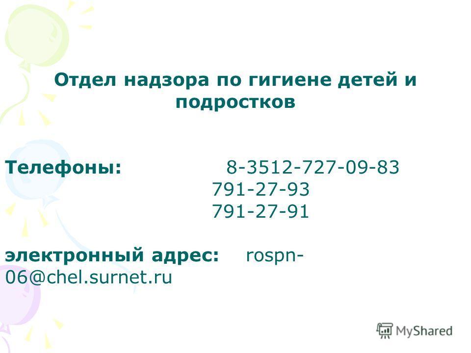 Отдел надзора по гигиене детей и подростков Телефоны: 8-3512-727-09-83 791-27-93 791-27-91 электронный адрес: rospn- 06@chel.surnet.ru