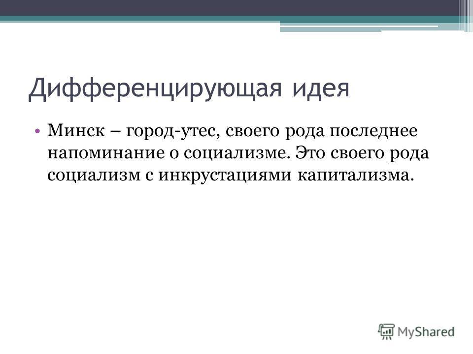 Дифференцирующая идея Минск – город-утес, своего рода последнее напоминание о социализме. Это своего рода социализм с инкрустациями капитализма.