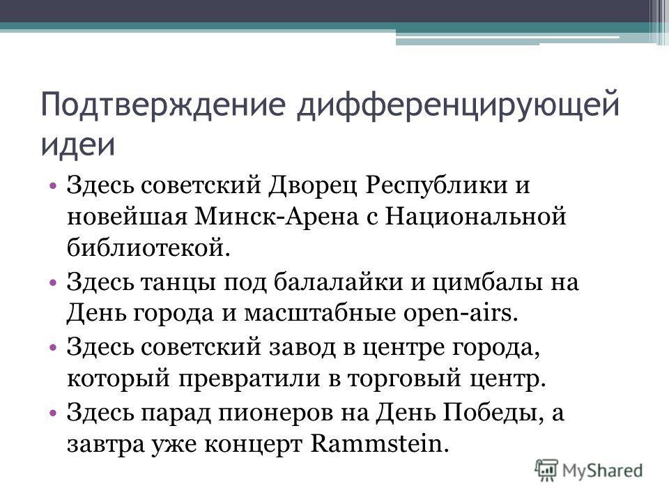 Подтверждение дифференцирующей идеи Здесь советский Дворец Республики и новейшая Минск-Арена с Национальной библиотекой. Здесь танцы под балалайки и цимбалы на День города и масштабные open-airs. Здесь советский завод в центре города, который преврат