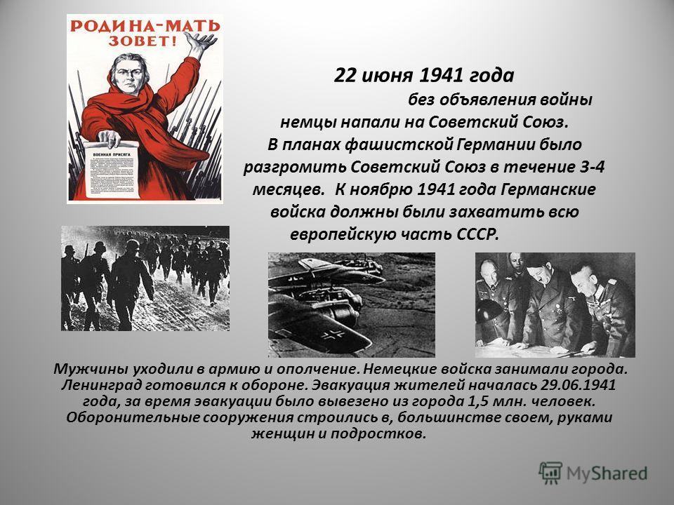 22 июня 1941 года без объявления войны немцы напали на Советский Союз. В планах фашистской Германии было разгромить Советский Союз в течение 3-4 месяцев. К ноябрю 1941 года Германские войска должны были захватить всю европейскую часть СССР. Мужчины у