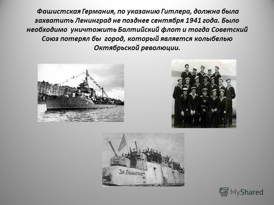 Фашистская Германия, по указанию Гитлера, должна была захватить Ленинград не позднее сентября 1941 года. Было необходимо уничтожить Балтийский флот и тогда Советский Союз потерял бы город, который является колыбелью Октябрьской революции.