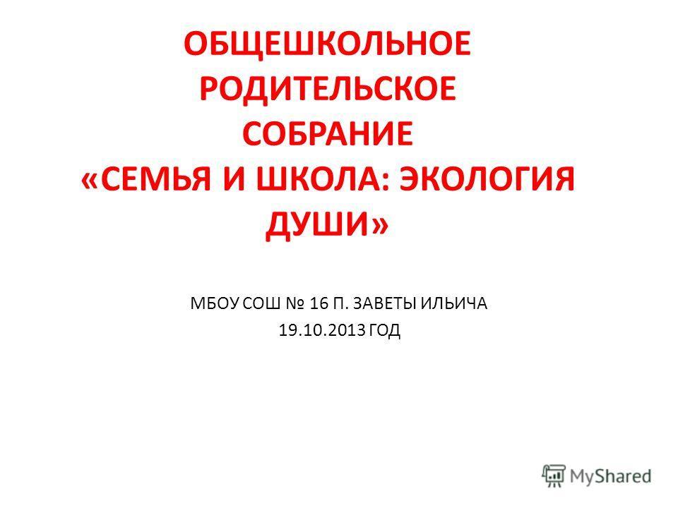 ОБЩЕШКОЛЬНОЕ РОДИТЕЛЬСКОЕ СОБРАНИЕ «СЕМЬЯ И ШКОЛА: ЭКОЛОГИЯ ДУШИ» МБОУ СОШ 16 П. ЗАВЕТЫ ИЛЬИЧА 19.10.2013 ГОД