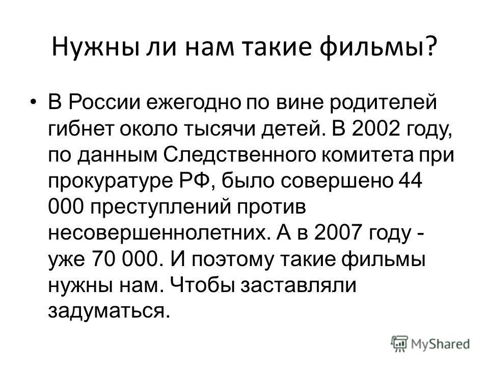 Нужны ли нам такие фильмы? В России ежегодно по вине родителей гибнет около тысячи детей. В 2002 году, по данным Следственного комитета при прокуратуре РФ, было совершено 44 000 преступлений против несовершеннолетних. А в 2007 году - уже 70 000. И по