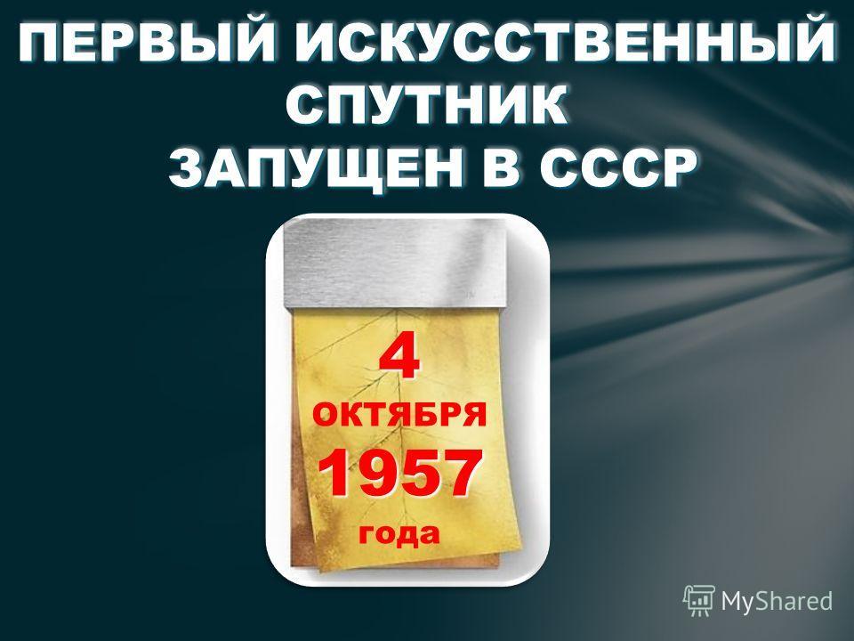 ПЕРВЫЙ ИСКУССТВЕННЫЙ СПУТНИК ЗАПУЩЕН В СССР ПЕРВЫЙ ИСКУССТВЕННЫЙ СПУТНИК ЗАПУЩЕН В СССР 4 ОКТЯБРЯ1957 года