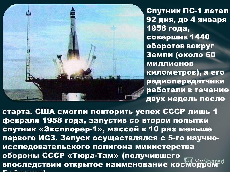 старта. США смогли повторить успех СССР лишь 1 февраля 1958 года, запустив со второй попытки спутник «Эксплорер-1», массой в 10 раз меньше первого ИСЗ. Запуск осуществлялся с 5-го научно- исследовательского полигона министерства обороны СССР «Тюра-Та