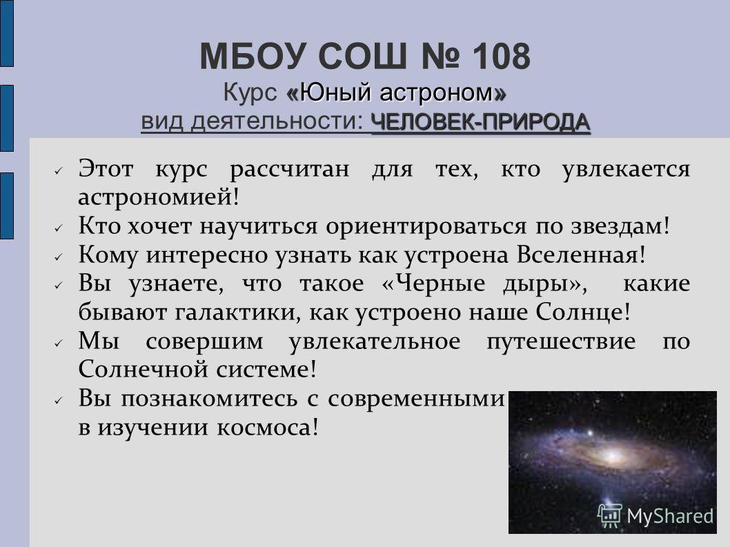 «Юный астроном» ЧЕЛОВЕК-ПРИРОДА МБОУ СОШ 108 Курс «Юный астроном» вид деятельности: ЧЕЛОВЕК-ПРИРОДА Этот курс рассчитан для тех, кто увлекается астрономией! Кто хочет научиться ориентироваться по звездам! Кому интересно узнать как устроена Вселенная!