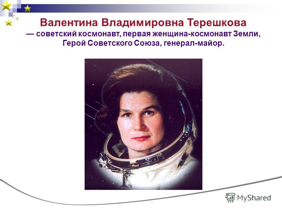Валентина Владимировна Терешкова советский космонавт, первая женщина-космонавт Земли, Герой Советского Союза, генерал-майор.