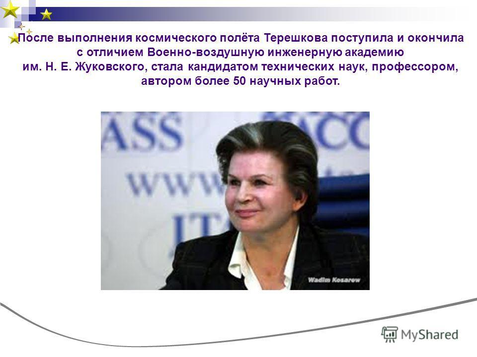 После выполнения космического полёта Терешкова поступила и окончила с отличием Военно-воздушную инженерную академию им. Н. Е. Жуковского, стала кандидатом технических наук, профессором, автором более 50 научных работ.
