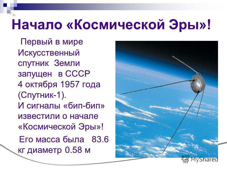 Начало «Космической Эры»! Первый в мире Искусственный спутник Земли запущен в СССР 4 октября 1957 года (Спутник-1). И сигналы «бип-бип» известили о начале «Космической Эры»! Его масса была 83.6 кг диаметр 0.58 м