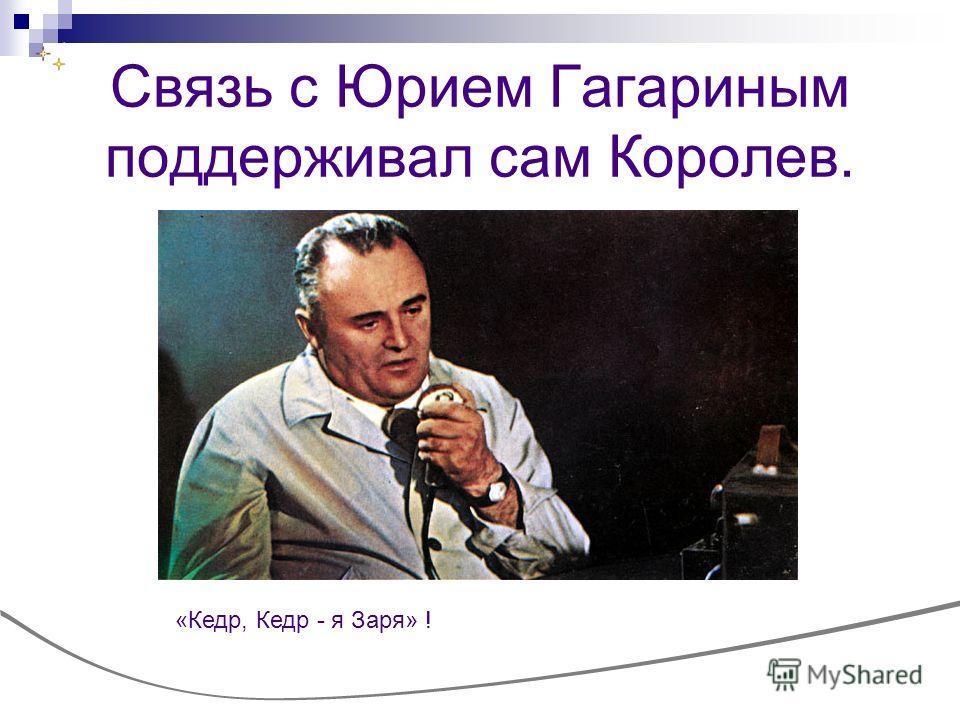 Связь с Юрием Гагариным поддерживал сам Королев. «Кедр, Кедр - я Заря» !
