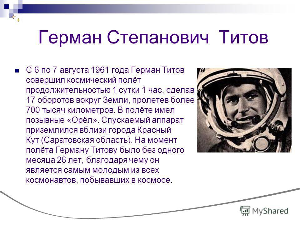 Герман Степанович Титов С 6 по 7 августа 1961 года Герман Титов совершил космический полёт продолжительностью 1 сутки 1 час, сделав 17 оборотов вокруг Земли, пролетев более 700 тысяч километров. В полёте имел позывные «Орёл». Спускаемый аппарат призе