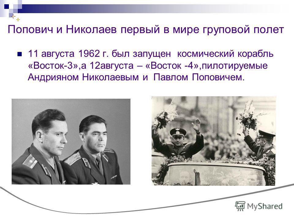 Попович и Николаев первый в мире груповой полет 11 августа 1962 г. был запущен космический корабль «Восток-3»,а 12августа – «Восток -4»,пилотируемые Андрияном Николаевым и Павлом Поповичем.