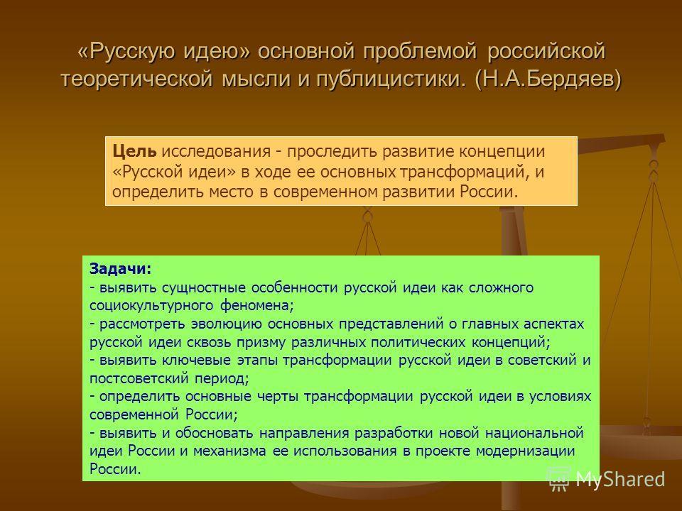 «Русскую идею» основной проблемой российской теоретической мысли и публицистики. (Н.А.Бердяев) Цель исследования - проследить развитие концепции «Русской идеи» в ходе ее основных трансформаций, и определить место в современном развитии России. Задачи