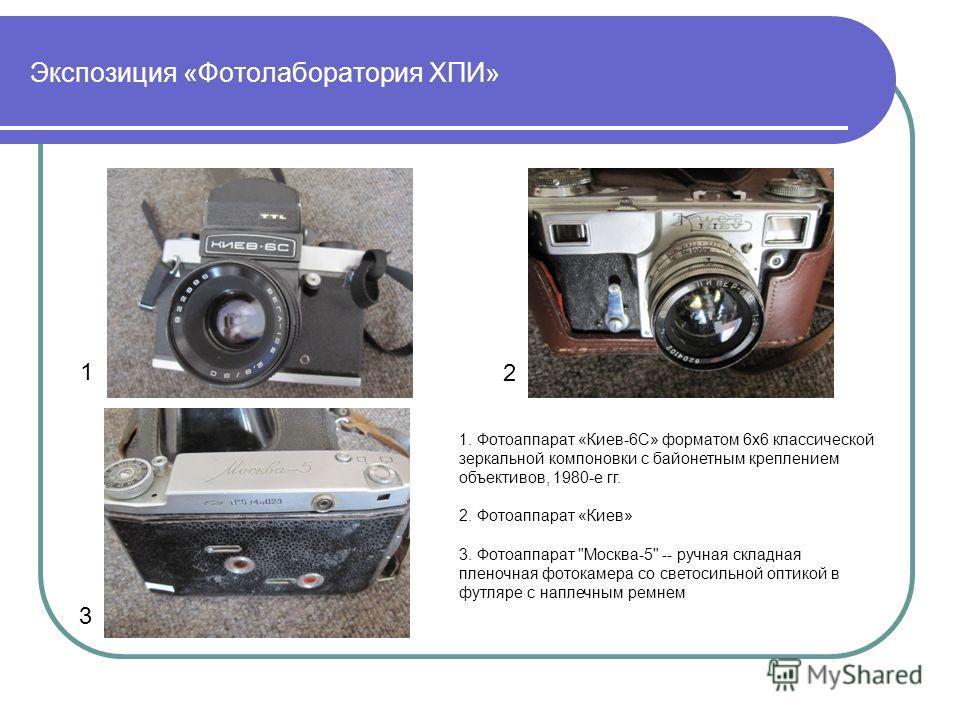 Экспозиция «Фотолаборатория ХПИ» 1. Фотоаппарат «Киев-6C» форматом 6х6 классической зеркальной компоновки с байонетным креплением объективов, 1980-е гг. 2. Фотоаппарат «Киев» 3. Фотоаппарат