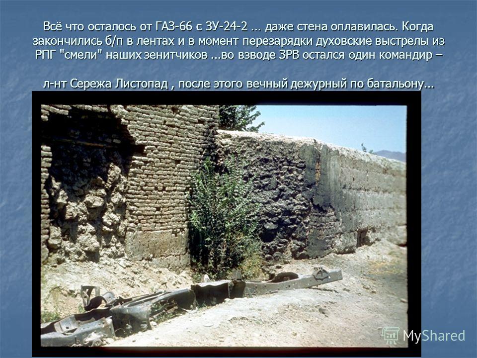 Всё что осталось от ГАЗ-66 с ЗУ-24-2... даже стена оплавилась. Когда закончились б/п в лентах и в момент перезарядки духовские выстрелы из РПГ