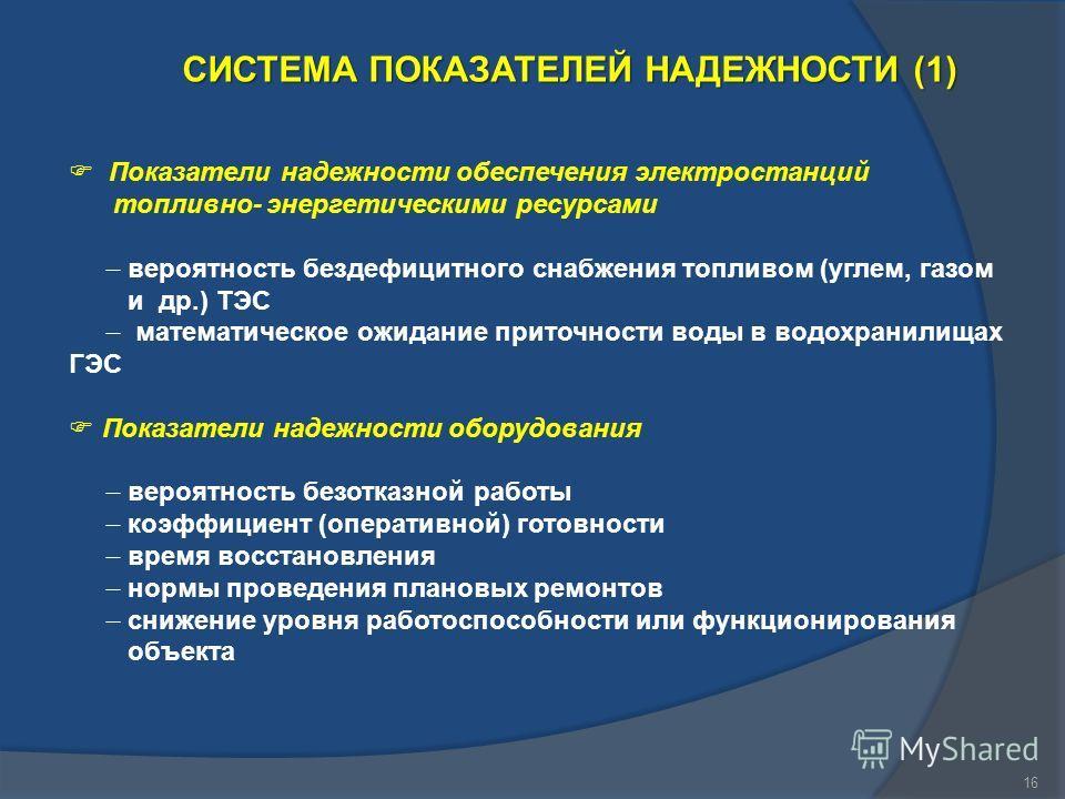 16 СИСТЕМА ПОКАЗАТЕЛЕЙ НАДЕЖНОСТИ (1) Показатели надежности обеспечения электростанций топливно- энергетическими ресурсами вероятность бездефицитного снабжения топливом (углем, газом и др.) ТЭС математическое ожидание приточности воды в водохранилища