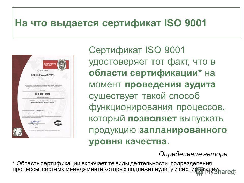 15 На что выдается сертификат ISO 9001 Сертификат ISO 9001 удостоверяет тот факт, что в области сертификации* на момент проведения аудита существует такой способ функционирования процессов, который позволяет выпускать продукцию запланированного уровн