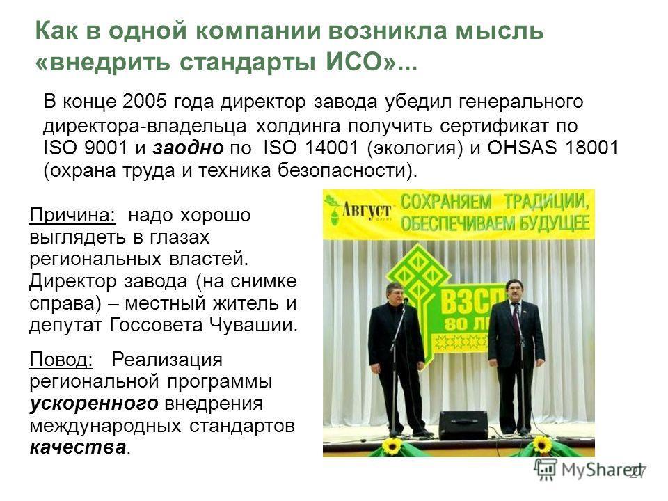 27 Как в одной компании возникла мысль «внедрить стандарты ИСО»... В конце 2005 года директор завода убедил генерального директора-владельца холдинга получить сертификат по ISO 9001 и заодно по ISO 14001 (экология) и OHSAS 18001 (охрана труда и техни