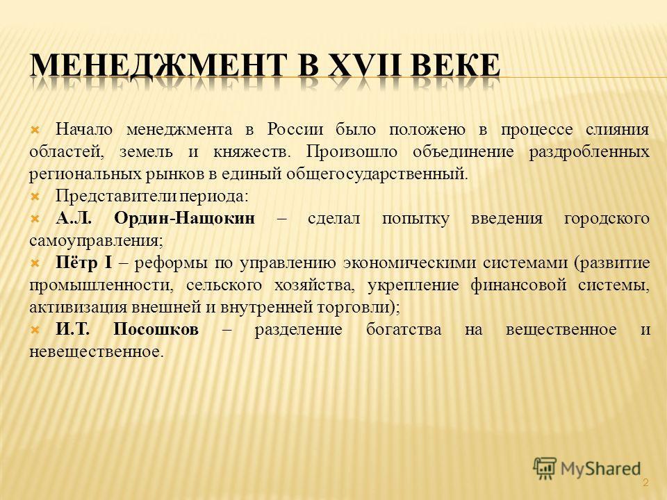 Начало менеджмента в России было положено в процессе слияния областей, земель и княжеств. Произошло объединение раздробленных региональных рынков в единый общегосударственный. Представители периода: А.Л. Ордин-Нащокин – сделал попытку введения городс