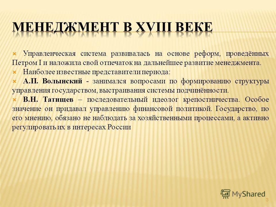 Управленческая система развивалась на основе реформ, проведённых Петром I и наложила свой отпечаток на дальнейшее развитие менеджмента. Наиболее известные представители периода: А.П. Волынский - занимался вопросами по формированию структуры управлени